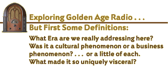 Exploring Golden Age Radio . . . But first some definitions: What era are we really addressing here? Was it a cultural phenomenon or a business phenomenon? . . . or a little of each. What made it so uniquely visceral?